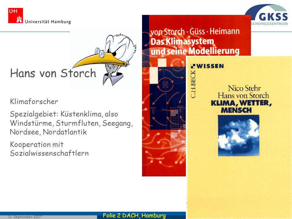 Folie 2 DACH, Hamburg 11. September 2007 Hans von Storch Klimaforscher Spezialgebiet: Küstenklima, also Windstürme, Sturmfluten, Seegang, Nordsee, Nor