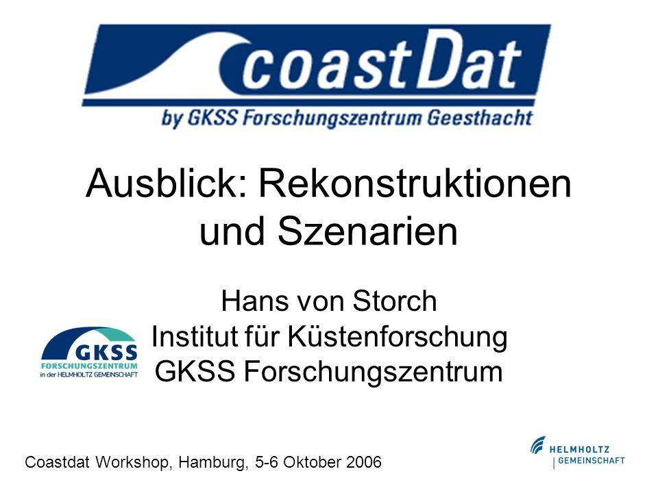 Ausblick: Rekonstruktionen und Szenarien Hans von Storch Institut für Küstenforschung GKSS Forschungszentrum Coastdat Workshop, Hamburg, 5-6 Oktober 2006