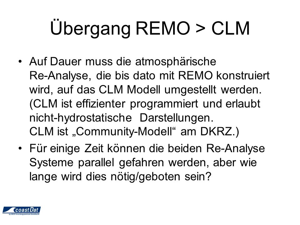 Übergang REMO > CLM Auf Dauer muss die atmosphärische Re-Analyse, die bis dato mit REMO konstruiert wird, auf das CLM Modell umgestellt werden.