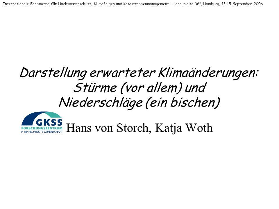 Darstellung erwarteter Klimaänderungen: Stürme (vor allem) und Niederschläge (ein bischen) Hans von Storch, Katja Woth Internationale Fachmesse für Hochwasserschutz, Klimafolgen und Katastrophenmanagement - acqua alta 06 , Hamburg, 13-15 September 2006