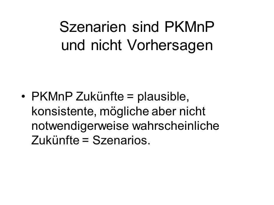 Szenarien sind PKMnP und nicht Vorhersagen PKMnP Zukünfte = plausible, konsistente, mögliche aber nicht notwendigerweise wahrscheinliche Zukünfte = Szenarios.