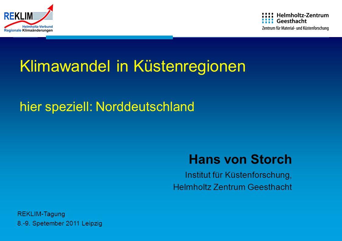 Klimawandel in Küstenregionen hier speziell: Norddeutschland Hans von Storch Institut für Küstenforschung, Helmholtz Zentrum Geesthacht REKLIM-Tagung