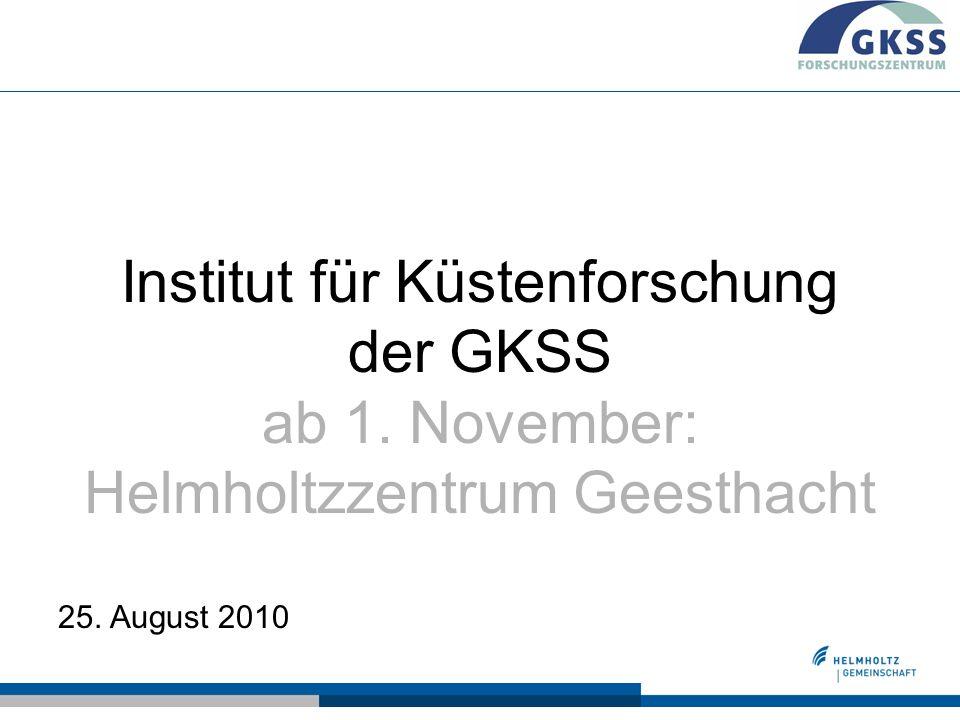 Institut für Küstenforschung der GKSS ab 1. November: Helmholtzzentrum Geesthacht 25. August 2010