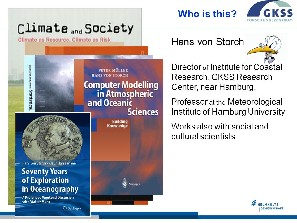 Who is this? Hans von Storch Director of Institute for Coastal Research, GKSS Research Center, near Hamburg, Professor at the Meteorological Institute