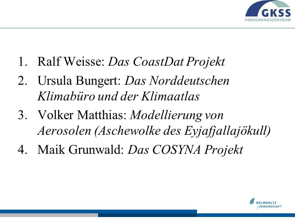 1.Ralf Weisse: Das CoastDat Projekt 2.Ursula Bungert: Das Norddeutschen Klimabüro und der Klimaatlas 3.Volker Matthias: Modellierung von Aerosolen (Aschewolke des Eyjafjallajökull) 4.Maik Grunwald: Das COSYNA Projekt