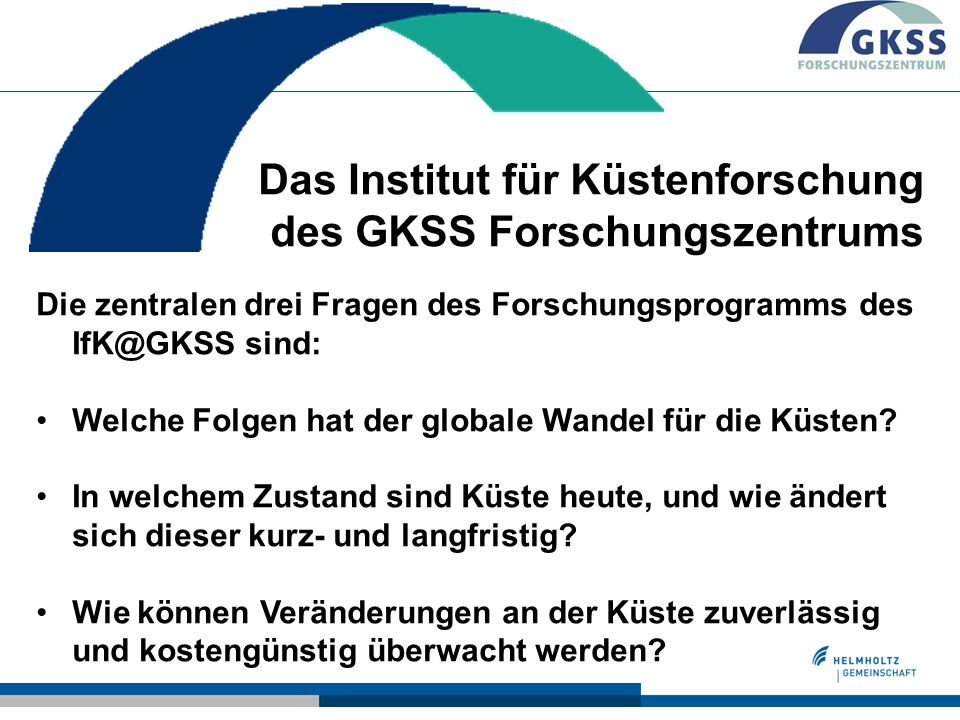 Institute for Coastal Research@GKSS cooperates with ZMAW (Hamburg) and AWI (Bremerhaven) Mission The GKSS Research program advances fundamental coastal science and provides a scientific basis for rational coastal management.