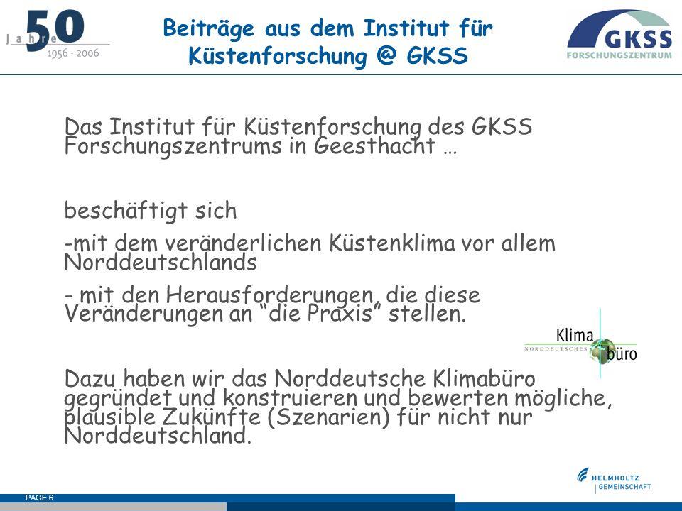 PAGE 6 Beiträge aus dem Institut für Küstenforschung @ GKSS Das Institut für Küstenforschung des GKSS Forschungszentrums in Geesthacht … beschäftigt sich -mit dem veränderlichen Küstenklima vor allem Norddeutschlands - mit den Herausforderungen, die diese Veränderungen an die Praxis stellen.