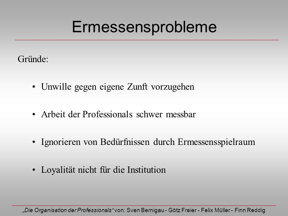 Die Organisation der Professionals von: Sven Bernigau - Götz Freier - Felix Müller - Finn Reddig Ermessensprobleme Gründe: Unwille gegen eigene Zunft