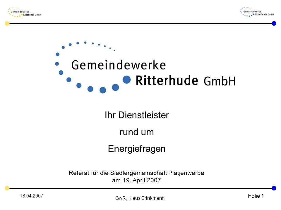 18.04.2007 GwR, Klaus Brinkmann Folie 1 Ihr Dienstleister rund um Energiefragen Referat für die Siedlergemeinschaft Platjenwerbe am 19.