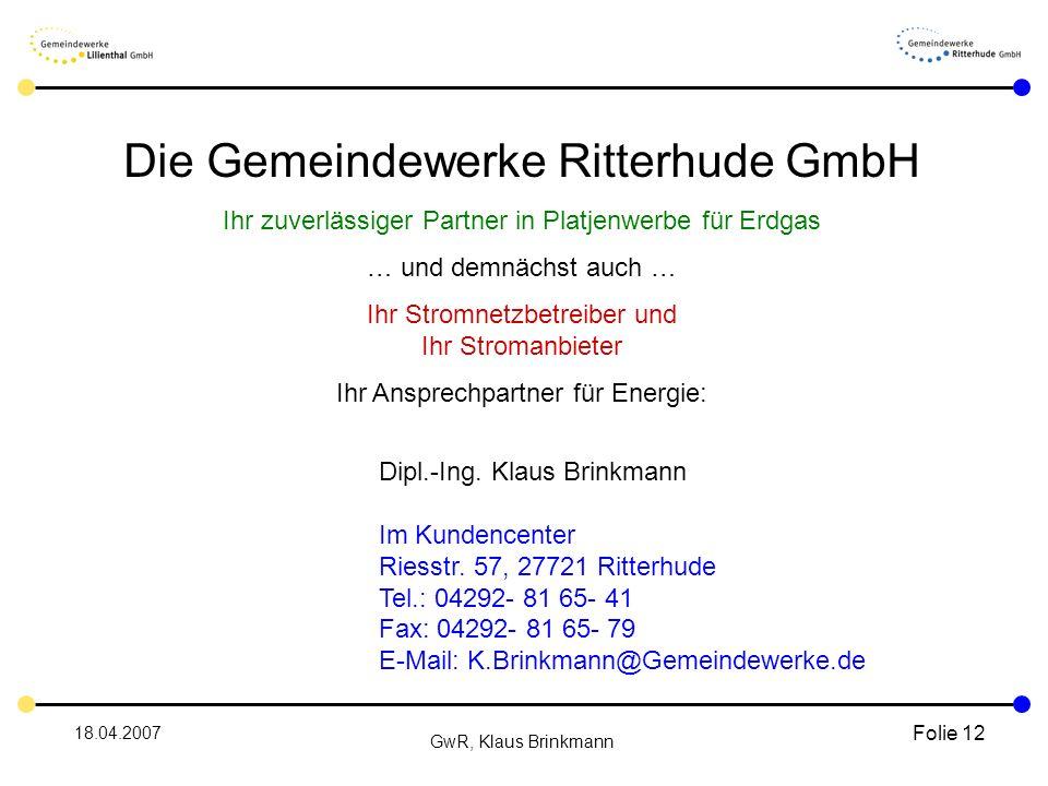 18.04.2007 GwR, Klaus Brinkmann Folie 12 Die Gemeindewerke Ritterhude GmbH Ihr zuverlässiger Partner in Platjenwerbe für Erdgas … und demnächst auch … Ihr Stromnetzbetreiber und Ihr Stromanbieter Ihr Ansprechpartner für Energie: Dipl.-Ing.