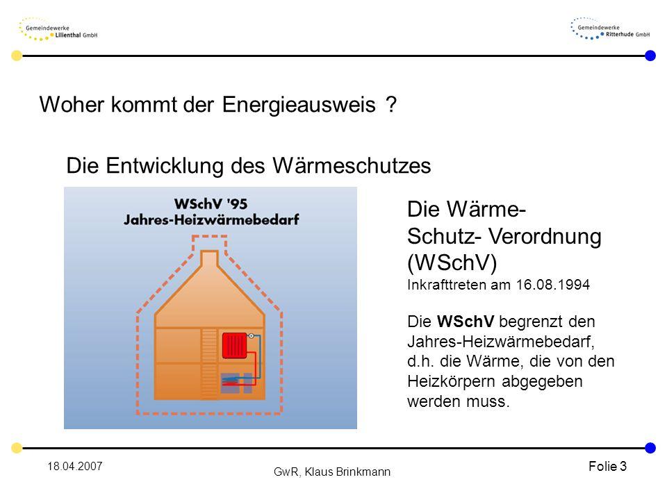 18.04.2007 GwR, Klaus Brinkmann Folie 3 Die Entwicklung des Wärmeschutzes Die Wärme- Schutz- Verordnung (WSchV) Inkrafttreten am 16.08.1994 Die WSchV begrenzt den Jahres-Heizwärmebedarf, d.h.