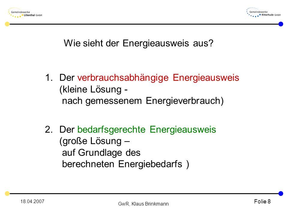18.04.2007 GwR, Klaus Brinkmann Folie 8 1.Der verbrauchsabhängige Energieausweis (kleine Lösung - nach gemessenem Energieverbrauch) 2.Der bedarfsgerechte Energieausweis (große Lösung – auf Grundlage des berechneten Energiebedarfs ) Wie sieht der Energieausweis aus