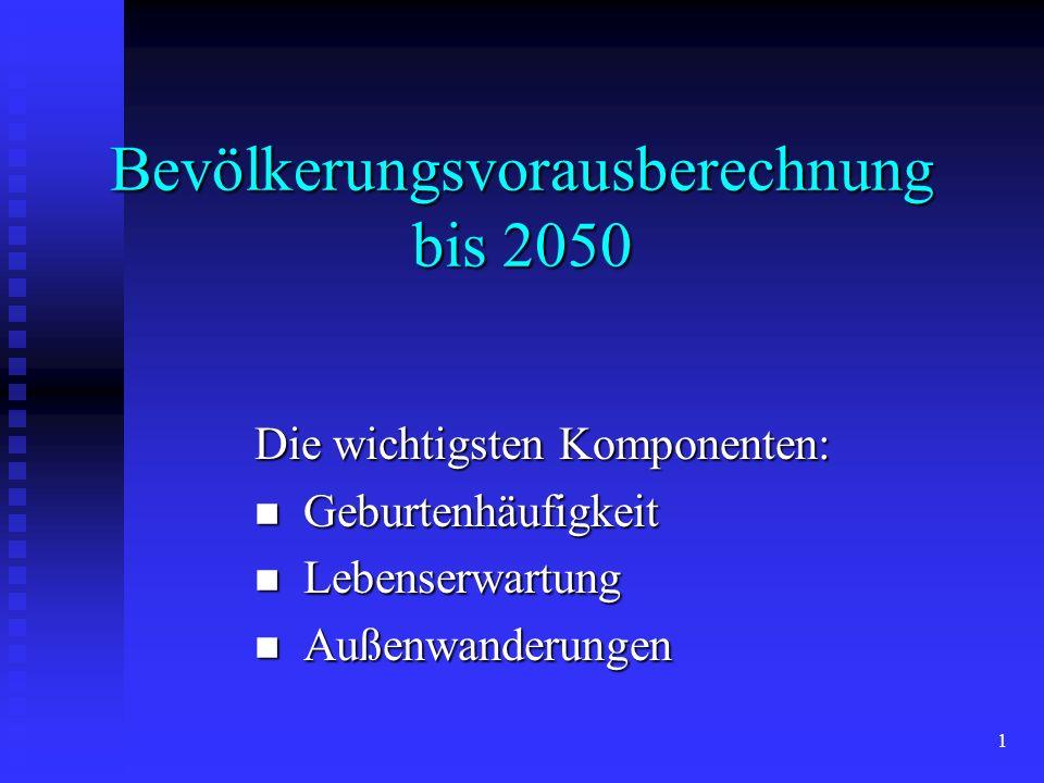 1 Bevölkerungsvorausberechnung bis 2050 Die wichtigsten Komponenten: Geburtenhäufigkeit Geburtenhäufigkeit Lebenserwartung Lebenserwartung Außenwanderungen Außenwanderungen
