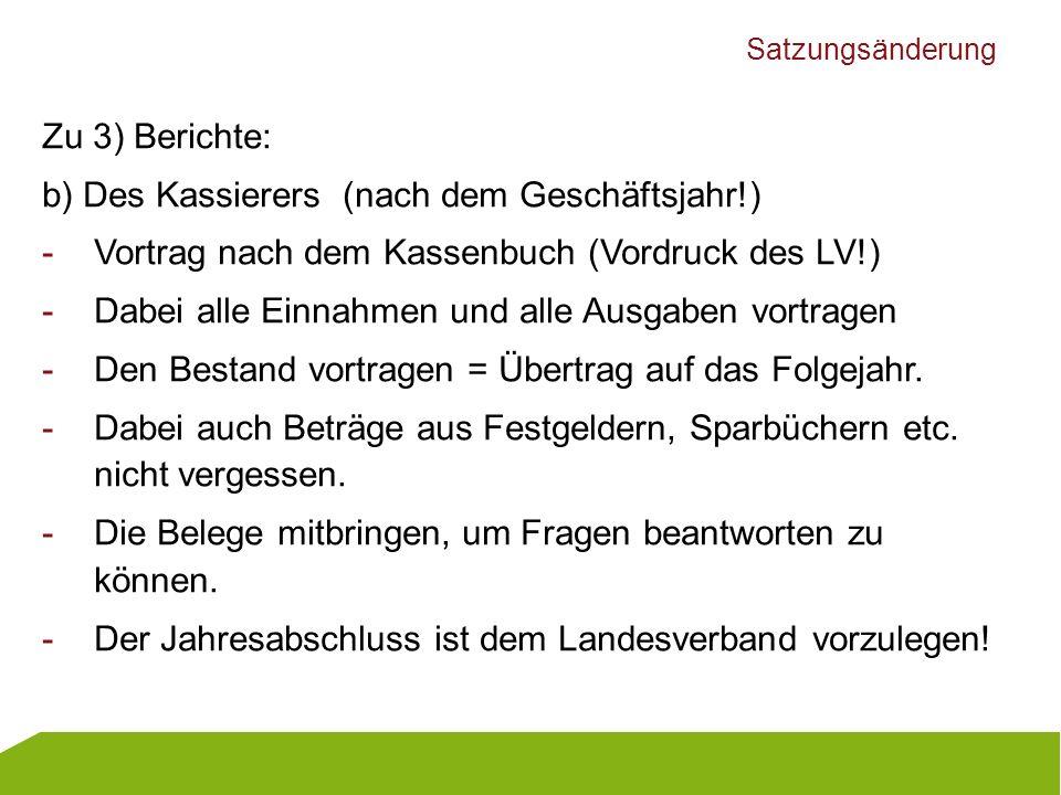 Satzungsänderung Zu 3) Berichte: b) Des Kassierers (nach dem Geschäftsjahr!) -Vortrag nach dem Kassenbuch (Vordruck des LV!) -Dabei alle Einnahmen und