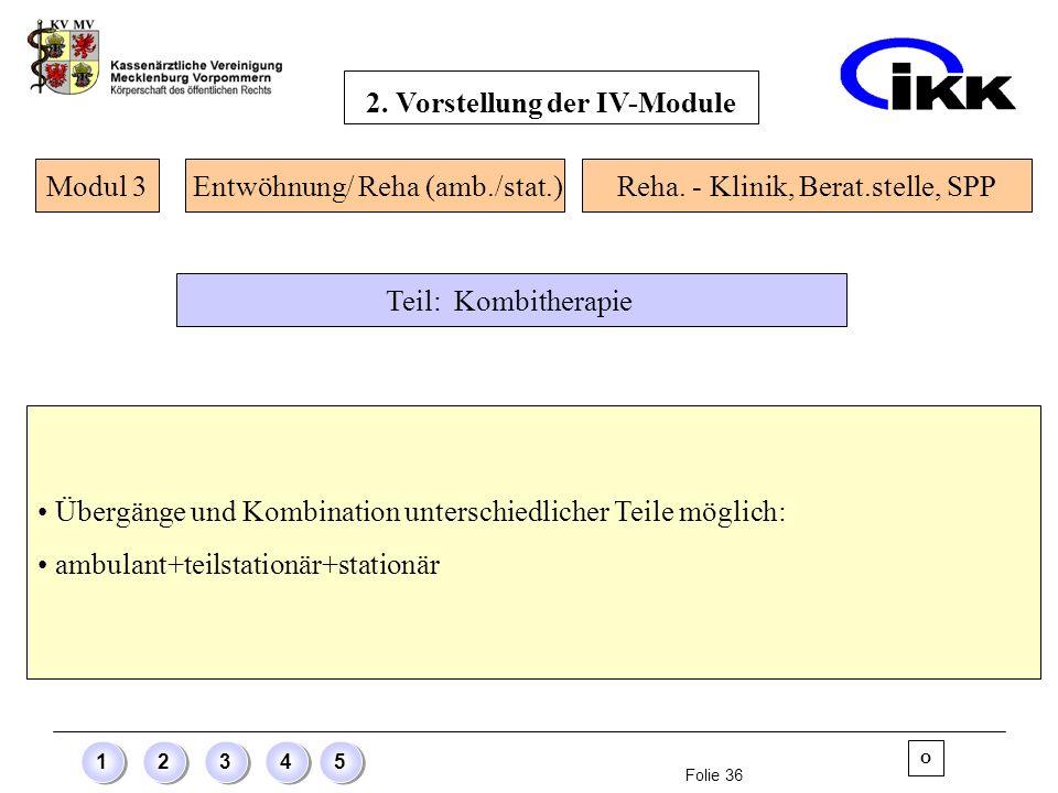 Folie 36 12345 Übergänge und Kombination unterschiedlicher Teile möglich: ambulant+teilstationär+stationär Modul 3 O Entwöhnung/ Reha (amb./stat.)Reha