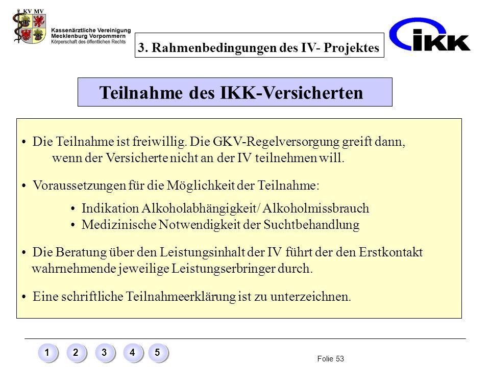 Folie 53 12345 Teilnahme des IKK-Versicherten Die Teilnahme ist freiwillig. Die GKV-Regelversorgung greift dann, wenn der Versicherte nicht an der IV