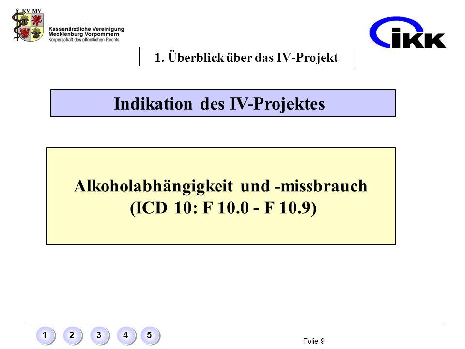 Folie 9 12345 Indikation des IV-Projektes 1. Überblick über das IV-Projekt Alkoholabhängigkeit und -missbrauch (ICD 10: F 10.0 - F 10.9)