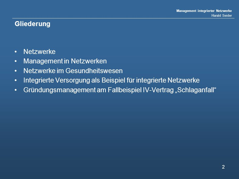 Management integrierter Netzwerke Harald Seider 2 Gliederung Netzwerke Management in Netzwerken Netzwerke im Gesundheitswesen Integrierte Versorgung als Beispiel für integrierte Netzwerke Gründungsmanagement am Fallbeispiel IV-Vertrag Schlaganfall