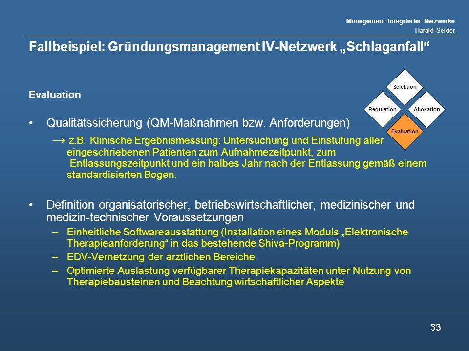 Management integrierter Netzwerke Harald Seider 33 Fallbeispiel: Gründungsmanagement IV-Netzwerk Schlaganfall Evaluation Qualitätssicherung (QM-Maßnahmen bzw.