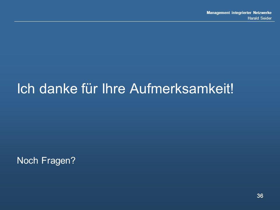 Management integrierter Netzwerke Harald Seider 36 Ich danke für Ihre Aufmerksamkeit! Noch Fragen?