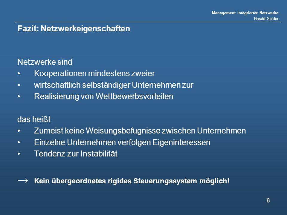 Management integrierter Netzwerke Harald Seider 6 Fazit: Netzwerkeigenschaften Netzwerke sind Kooperationen mindestens zweier wirtschaftlich selbständ