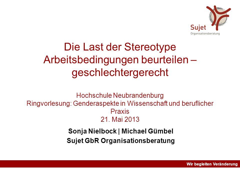Wir begleiten Veränderung Die Last der Stereotype Arbeitsbedingungen beurteilen – geschlechtergerecht Hochschule Neubrandenburg Ringvorlesung: Gendera