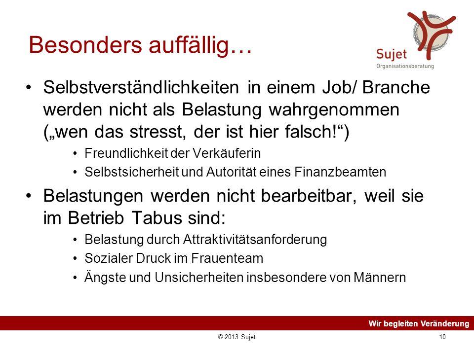 Wir begleiten Veränderung © 2013 Sujet10 Besonders auffällig… Selbstverständlichkeiten in einem Job/ Branche werden nicht als Belastung wahrgenommen (