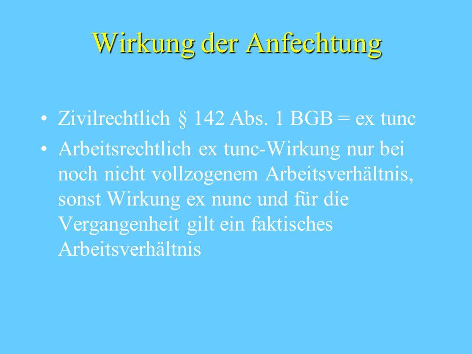 Wirkung der Anfechtung Zivilrechtlich § 142 Abs. 1 BGB = ex tunc Arbeitsrechtlich ex tunc-Wirkung nur bei noch nicht vollzogenem Arbeitsverhältnis, so