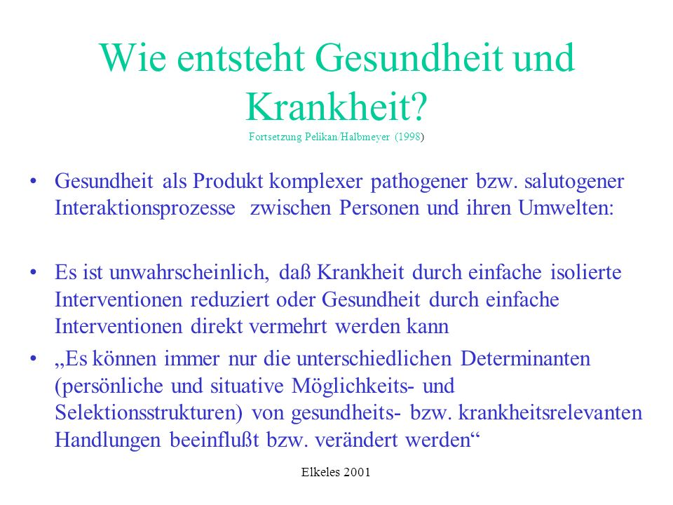 Elkeles 2001 Wie entsteht Gesundheit und Krankheit? Fortsetzung Pelikan/Halbmeyer (1998) Gesundheit als Produkt komplexer pathogener bzw. salutogener
