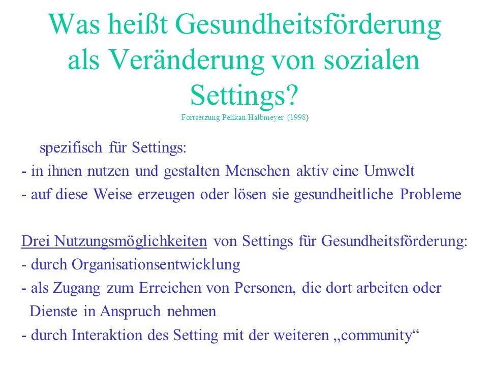 Was heißt Gesundheitsförderung als Veränderung von sozialen Settings? Fortsetzung Pelikan/Halbmeyer (1998) spezifisch für Settings: - in ihnen nutzen