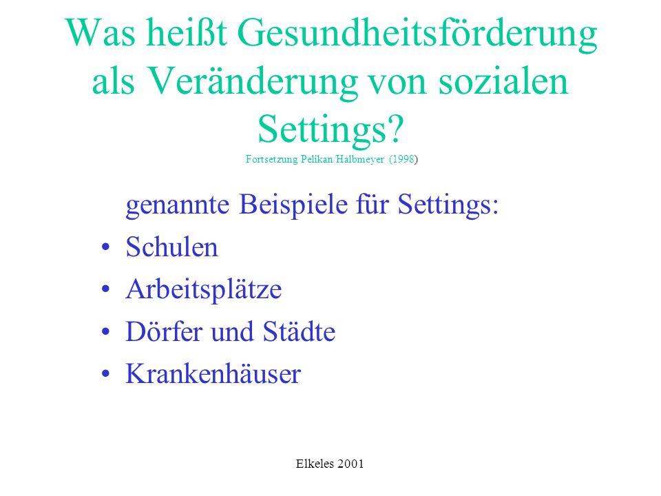 Elkeles 2001 Was heißt Gesundheitsförderung als Veränderung von sozialen Settings? Fortsetzung Pelikan/Halbmeyer (1998) genannte Beispiele für Setting
