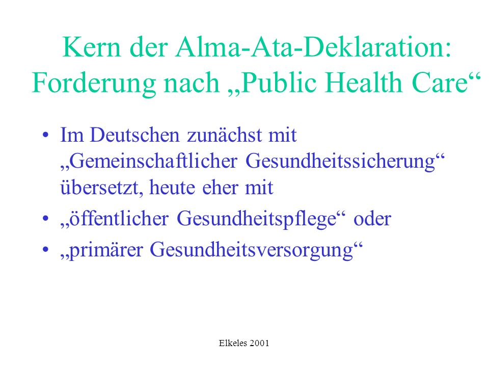 Grundelemente von Public Health Care Sicherstellung notwendiger Gesundheitsbetreuung und -pflege umfassende Sicherung von Ressourcen in den (...) Rahmenbedingungen breit gefächerte Gesundheitserziehung intersektorale, ressortübergreifende Angebote der Gesundheitspflege und -sicherung partizipativer Einbezug der Adressaten, Klienten und Patienten gesundheitsbezogener Dienstleistungen