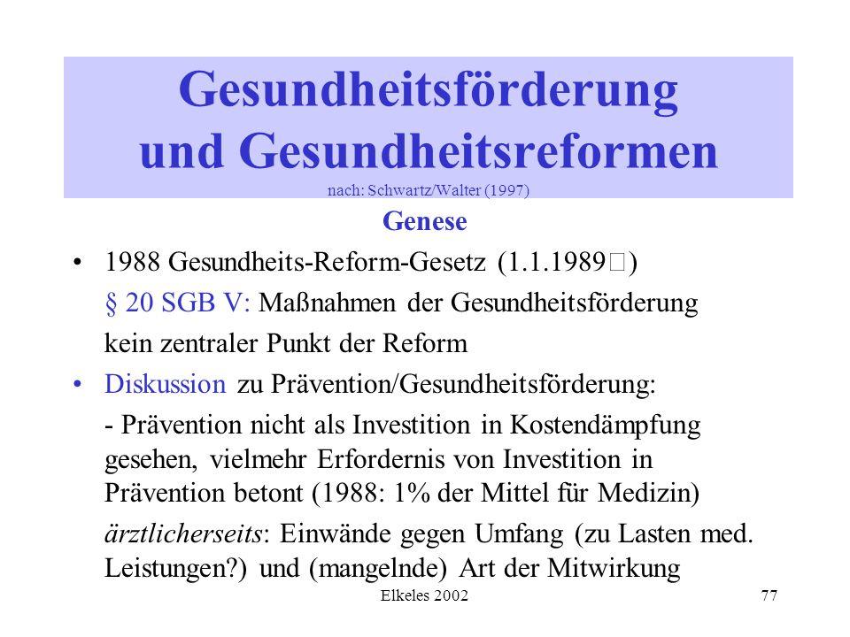 Elkeles 200277 Gesundheitsförderung und Gesundheitsreformen nach: Schwartz/Walter (1997) Genese 1988 Gesundheits-Reform-Gesetz (1.1.1989) § 20 SGB V: