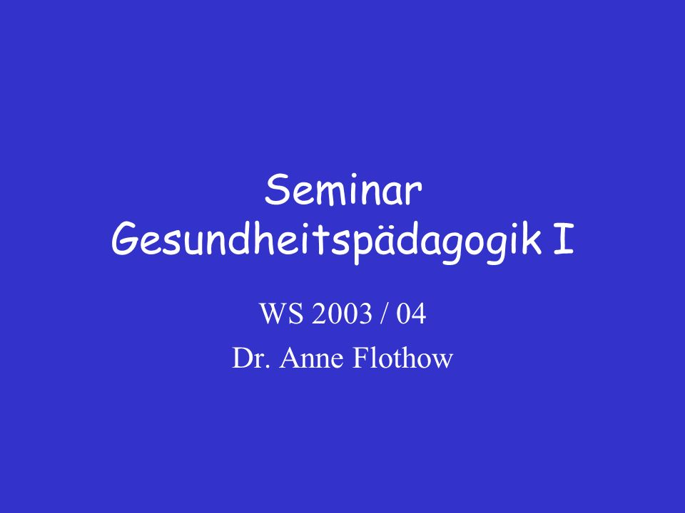 Seminar Gesundheitspädagogik I WS 2003 / 04 Dr. Anne Flothow