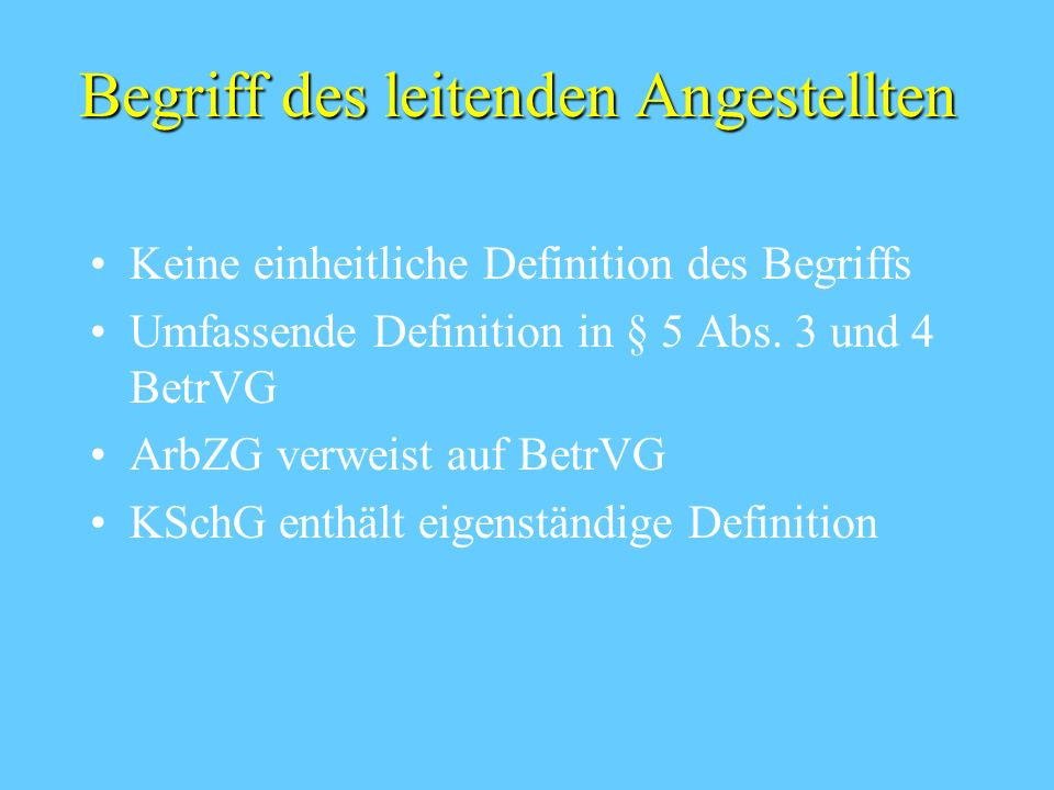 Begriff des leitenden Angestellten Keine einheitliche Definition des Begriffs Umfassende Definition in § 5 Abs. 3 und 4 BetrVG ArbZG verweist auf Betr