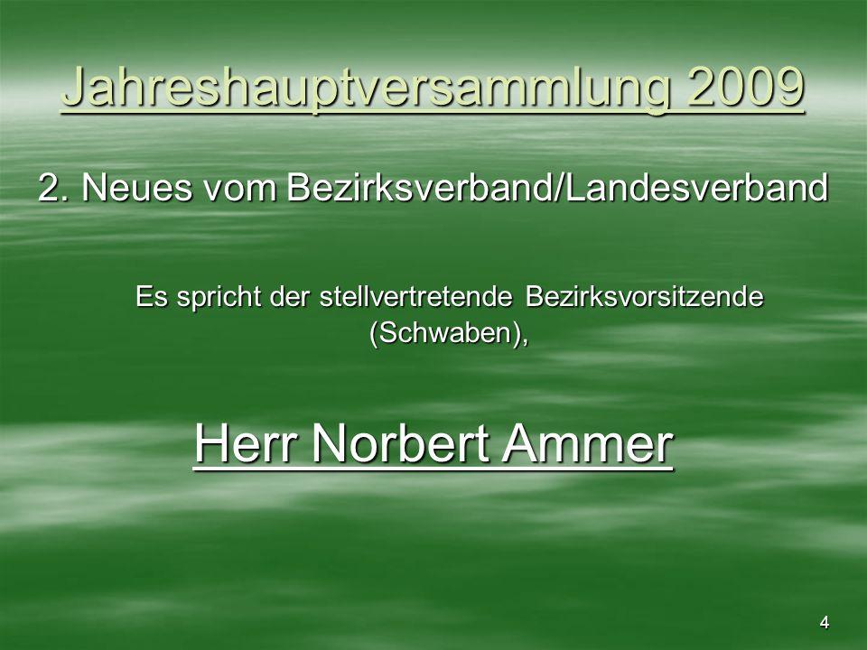 4 Jahreshauptversammlung 2009 2. Neues vom Bezirksverband/Landesverband Es spricht der stellvertretende Bezirksvorsitzende (Schwaben), Herr Norbert Am