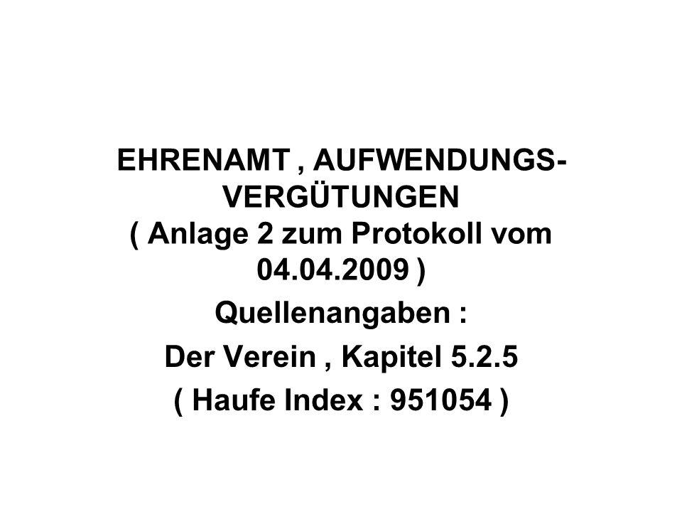 EHRENAMT, AUFWENDUNGS- VERGÜTUNGEN ( Anlage 2 zum Protokoll vom 04.04.2009 ) Quellenangaben : Der Verein, Kapitel 5.2.5 ( Haufe Index : 951054 )