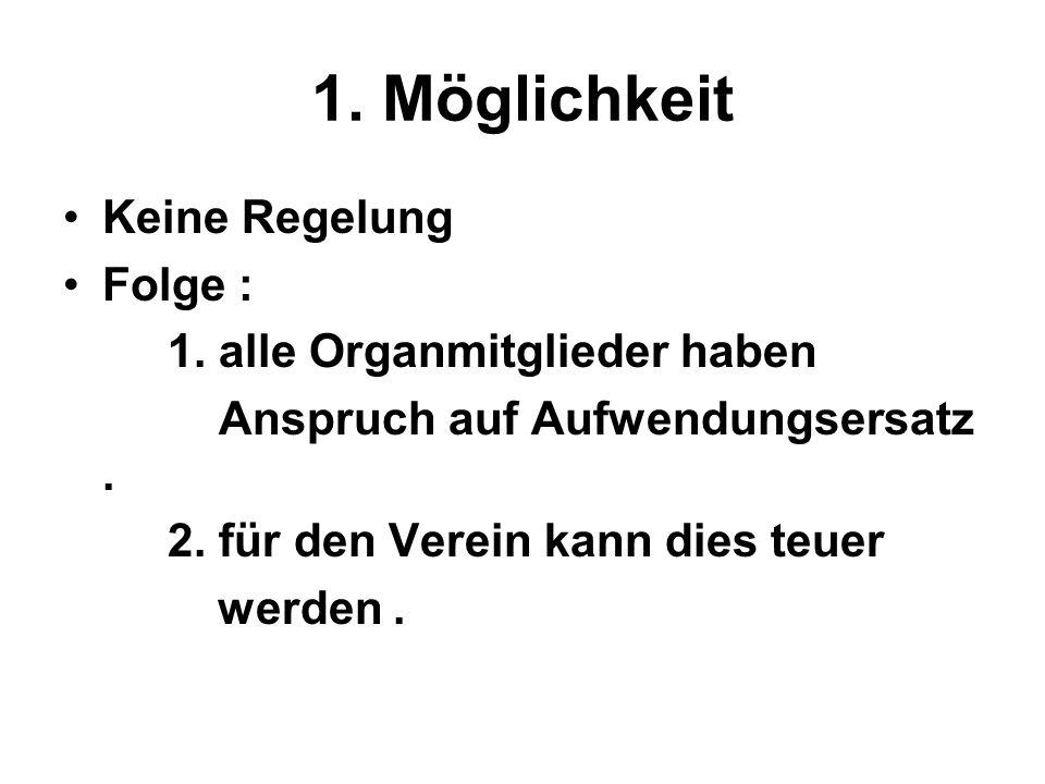 1. Möglichkeit Keine Regelung Folge : 1. alle Organmitglieder haben Anspruch auf Aufwendungsersatz. 2. für den Verein kann dies teuer werden.