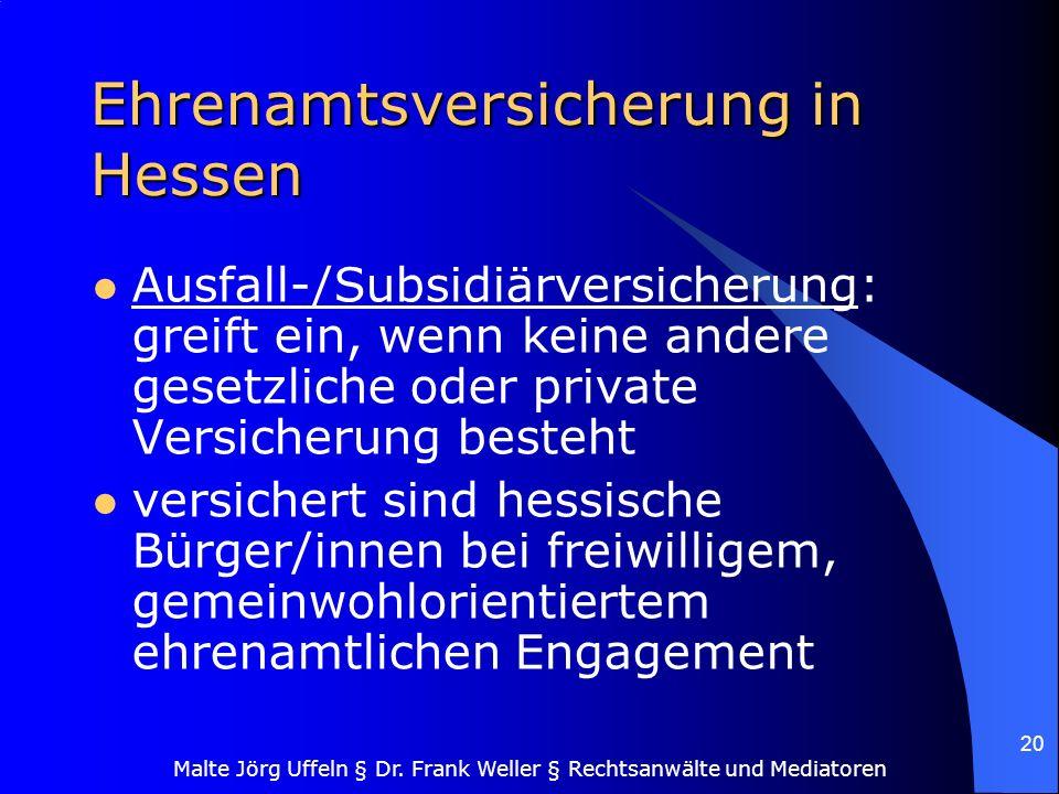 Malte Jörg Uffeln § Dr. Frank Weller § Rechtsanwälte und Mediatoren 20 Ehrenamtsversicherung in Hessen Ausfall-/Subsidiärversicherung: greift ein, wen