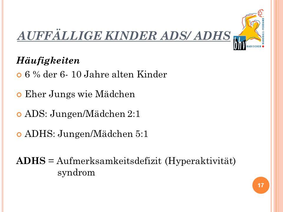 AUFFÄLLIGE KINDER ADS/ ADHS Häufigkeiten 6 % der 6- 10 Jahre alten Kinder Eher Jungs wie Mädchen ADS: Jungen/Mädchen 2:1 ADHS: Jungen/Mädchen 5:1 ADHS