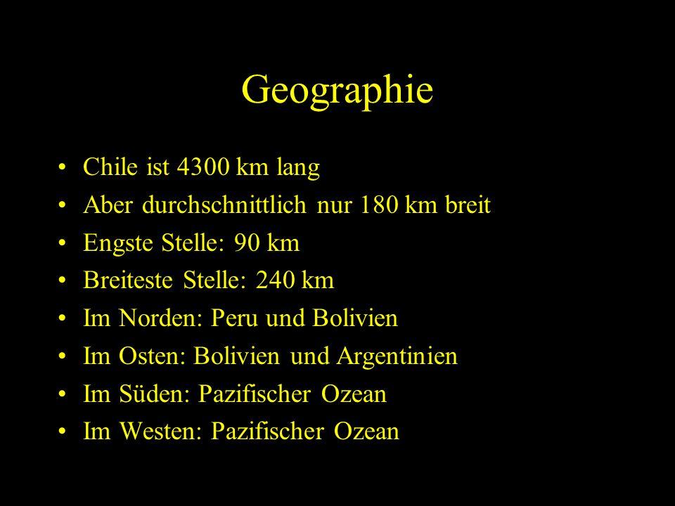 Geographie Chile ist 4300 km lang Aber durchschnittlich nur 180 km breit Engste Stelle: 90 km Breiteste Stelle: 240 km Im Norden: Peru und Bolivien Im Osten: Bolivien und Argentinien Im Süden: Pazifischer Ozean Im Westen: Pazifischer Ozean