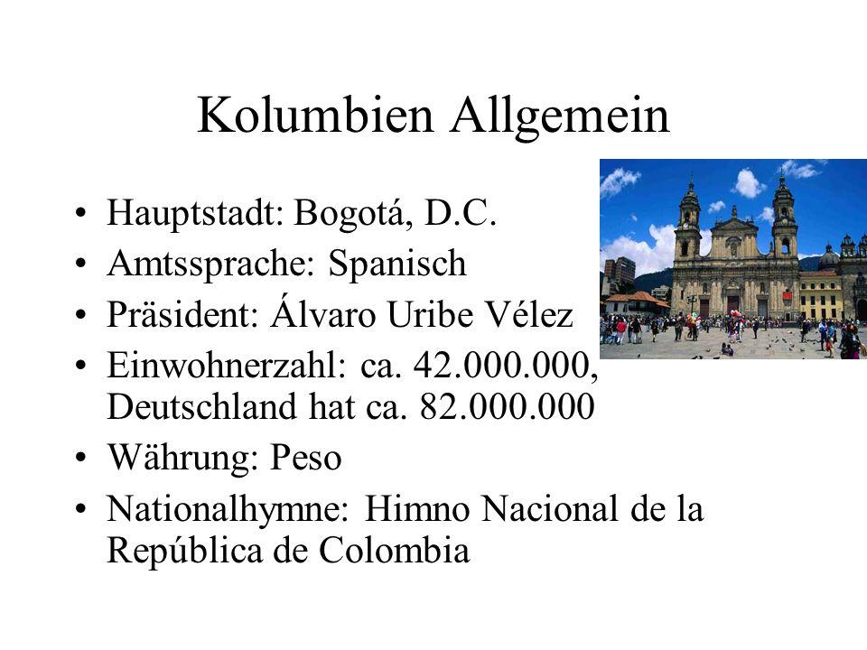Kolumbien Allgemein Hauptstadt: Bogotá, D.C. Amtssprache: Spanisch Präsident: Álvaro Uribe Vélez Einwohnerzahl: ca. 42.000.000, Deutschland hat ca. 82