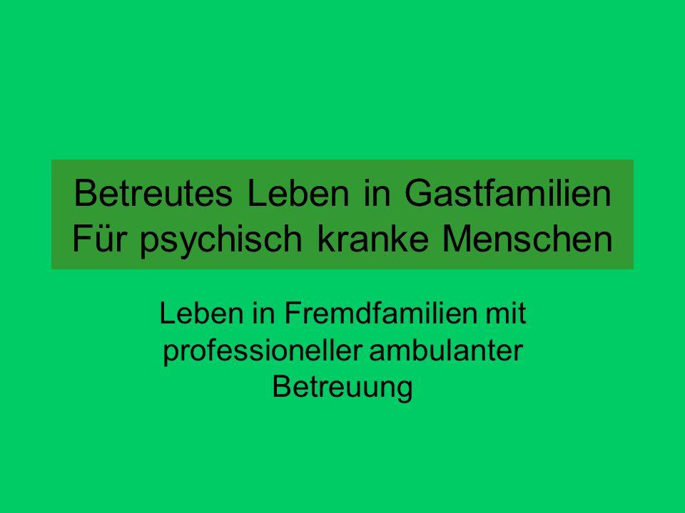 Betreutes Leben in Gastfamilien Für psychisch kranke Menschen Leben in Fremdfamilien mit professioneller ambulanter Betreuung