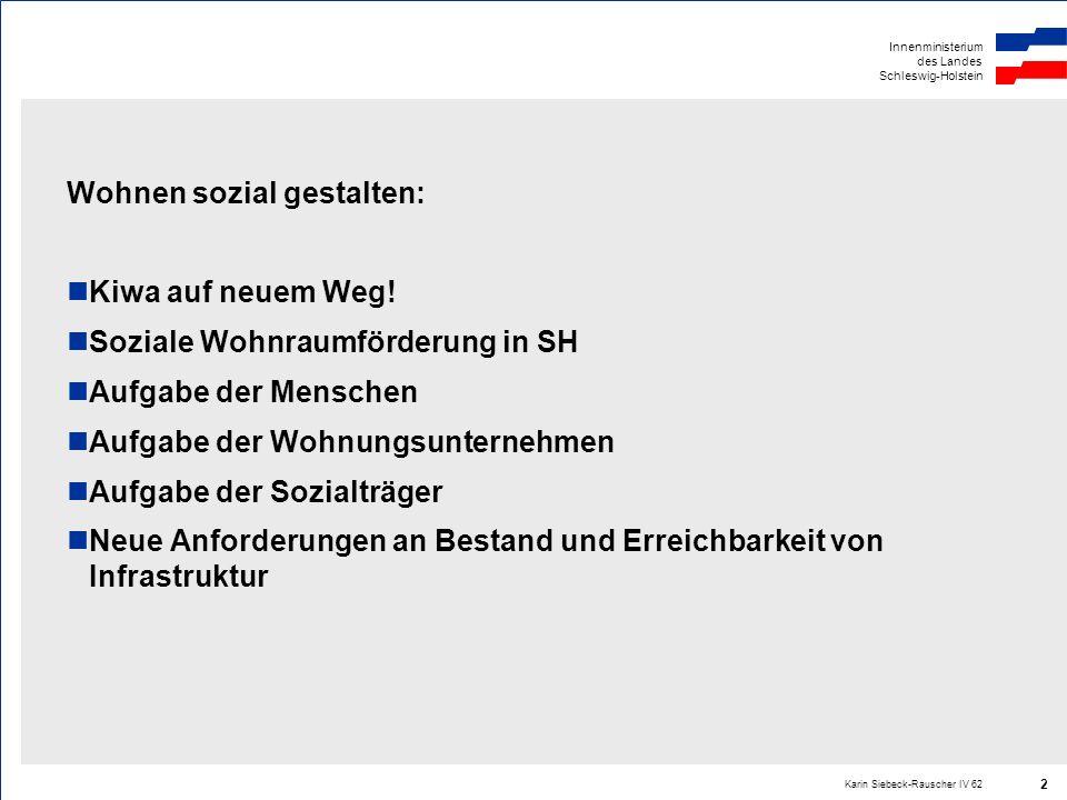 Innenministerium des Landes Schleswig-Holstein Karin Siebeck-Rauscher IV 62 2 Wohnen sozial gestalten: Kiwa auf neuem Weg! Soziale Wohnraumförderung i