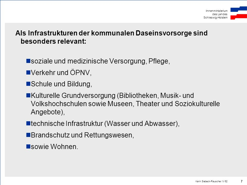 Innenministerium des Landes Schleswig-Holstein Karin Siebeck-Rauscher IV 62 7 Als Infrastrukturen der kommunalen Daseinsvorsorge sind besonders releva