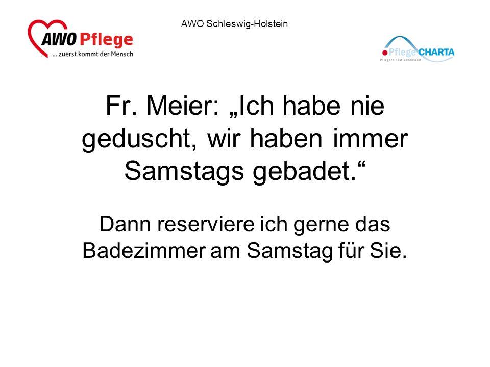 AWO Schleswig-Holstein Fr. Meier: Ich habe nie geduscht, wir haben immer Samstags gebadet. Dann reserviere ich gerne das Badezimmer am Samstag für Sie