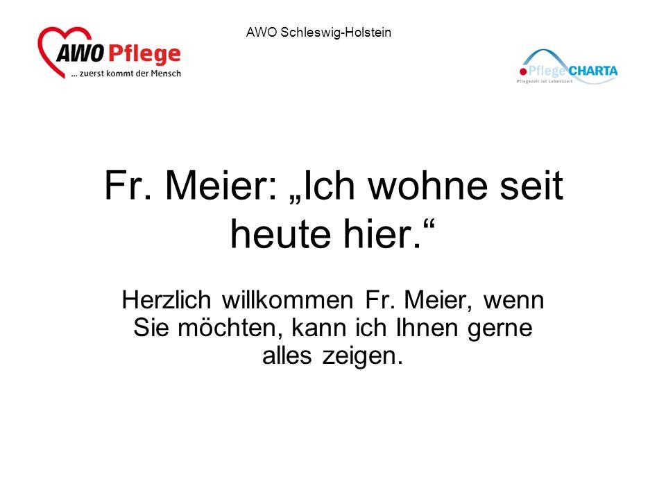 AWO Schleswig-Holstein Fr. Meier: Ich wohne seit heute hier. Herzlich willkommen Fr. Meier, wenn Sie möchten, kann ich Ihnen gerne alles zeigen.