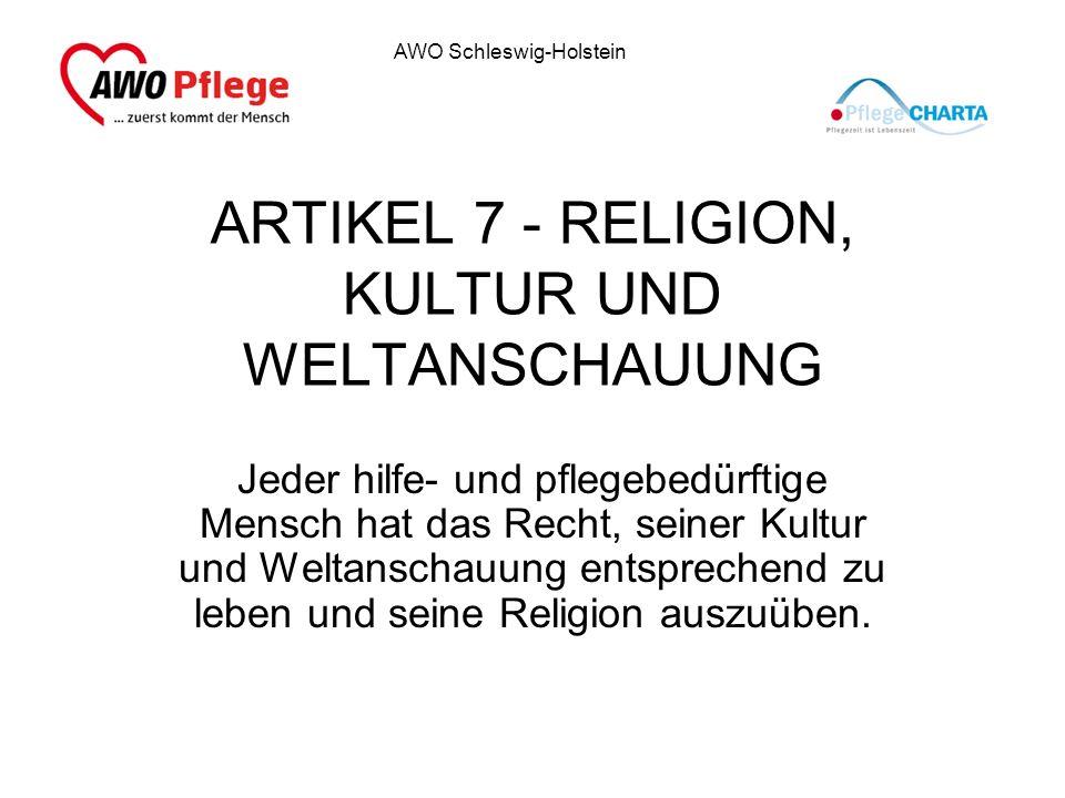 AWO Schleswig-Holstein ARTIKEL 7 - RELIGION, KULTUR UND WELTANSCHAUUNG Jeder hilfe- und pflegebedürftige Mensch hat das Recht, seiner Kultur und Welta