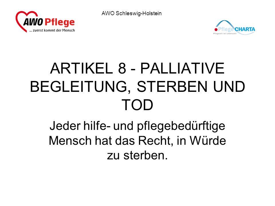 AWO Schleswig-Holstein ARTIKEL 8 - PALLIATIVE BEGLEITUNG, STERBEN UND TOD Jeder hilfe- und pflegebedürftige Mensch hat das Recht, in Würde zu sterben.