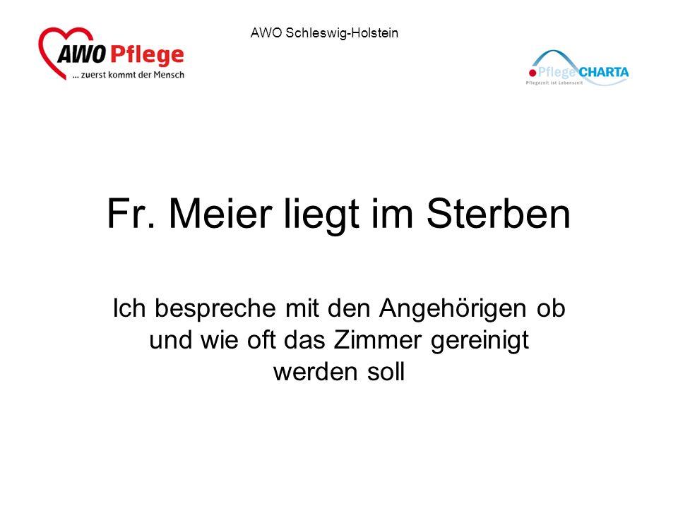 AWO Schleswig-Holstein Fr. Meier liegt im Sterben Ich bespreche mit den Angehörigen ob und wie oft das Zimmer gereinigt werden soll